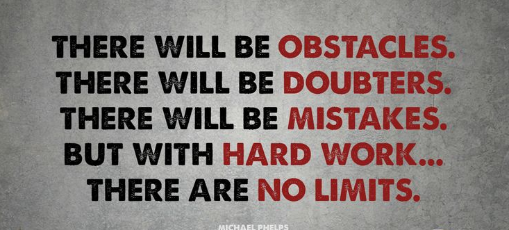 """""""There will be obstacles. There will be doubters. There will be mistakes. But with hard work...there are no limits."""" ~ Michael Phelps"""