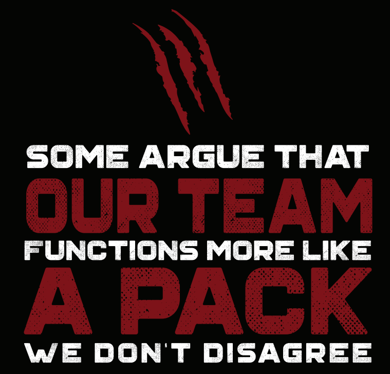 """Some Argue that our team functions more like a pack. we don't disagree"